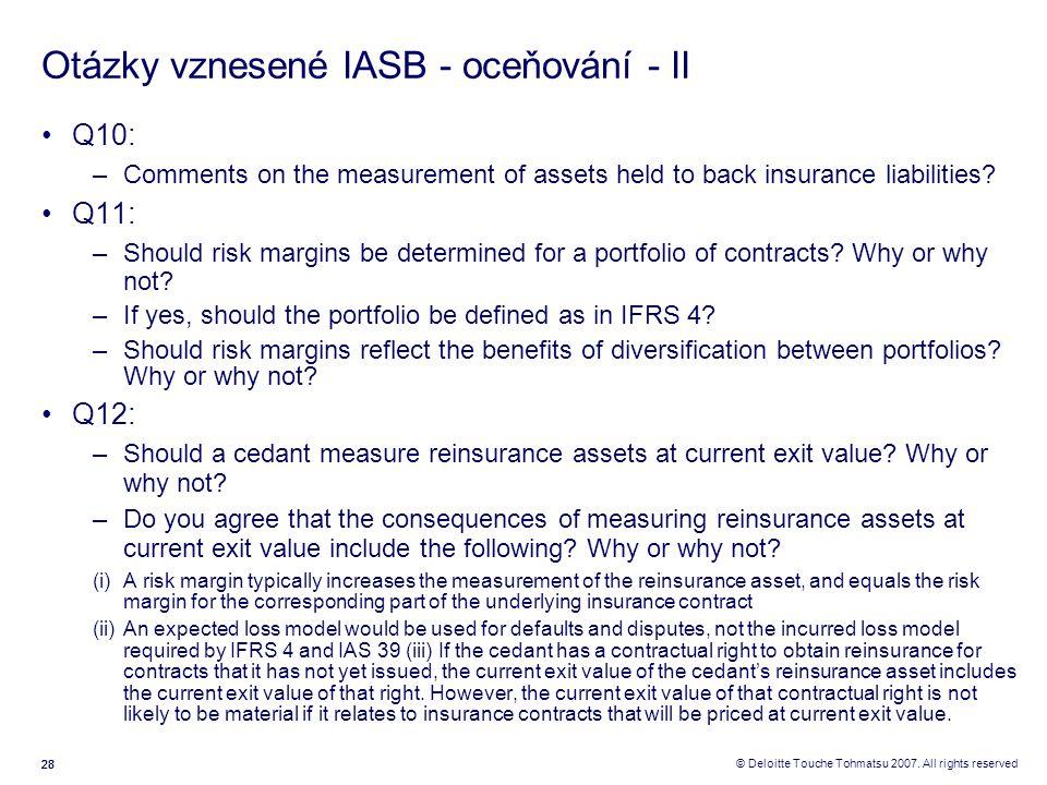 28 © Deloitte Touche Tohmatsu 2007. All rights reserved Otázky vznesené IASB - oceňování - II Q10: –Comments on the measurement of assets held to back