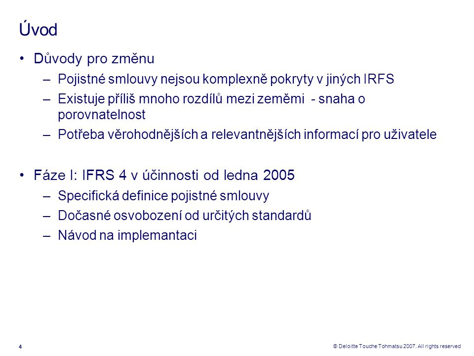 444 © Deloitte Touche Tohmatsu 2007. All rights reserved Úvod Důvody pro změnu –Pojistné smlouvy nejsou komplexně pokryty v jiných IRFS –Existuje příl