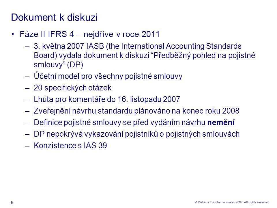 666 © Deloitte Touche Tohmatsu 2007. All rights reserved Dokument k diskuzi Fáze II IFRS 4 – nejdříve v roce 2011 –3. května 2007 IASB (the Internatio