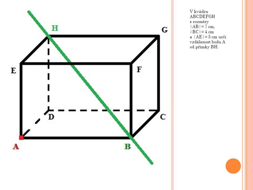 V kvádru ABCDEFGH s rozměry |AB|= 7 cm, |BC|= 4 cm a |AE|= 3 cm urči vzdálenost bodu A od přímky BH.