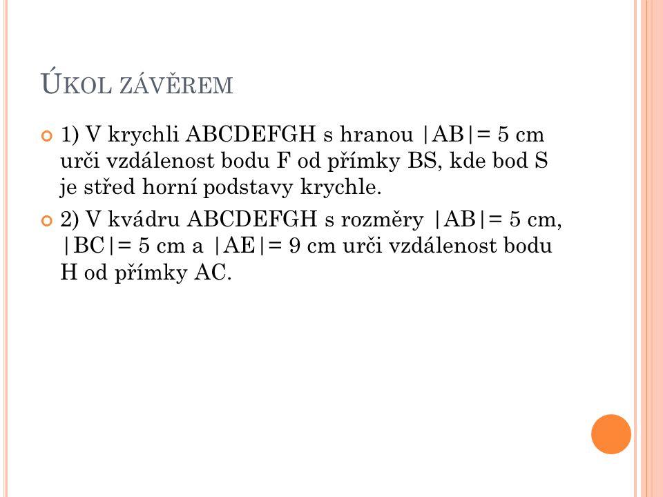 Ú KOL ZÁVĚREM 1) V krychli ABCDEFGH s hranou |AB|= 5 cm urči vzdálenost bodu F od přímky BS, kde bod S je střed horní podstavy krychle. 2) V kvádru AB