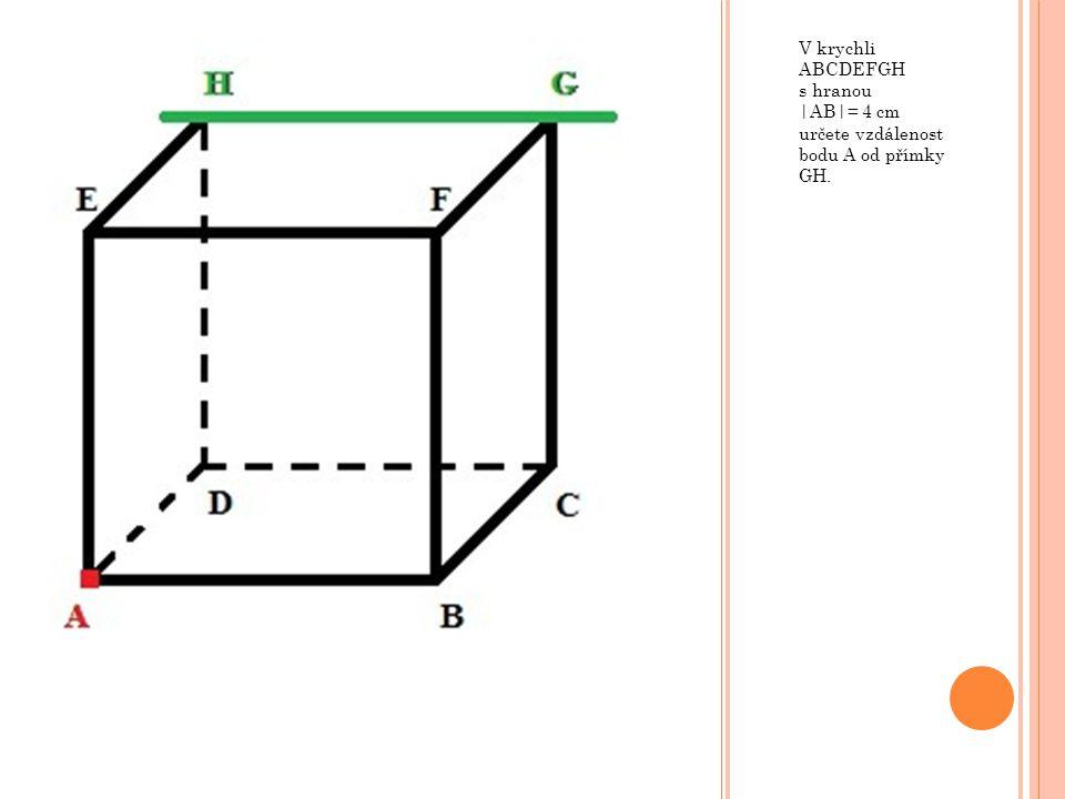 V krychli ABCDEFGH s hranou |AB|= 4 cm určete vzdálenost bodu A od přímky GH.