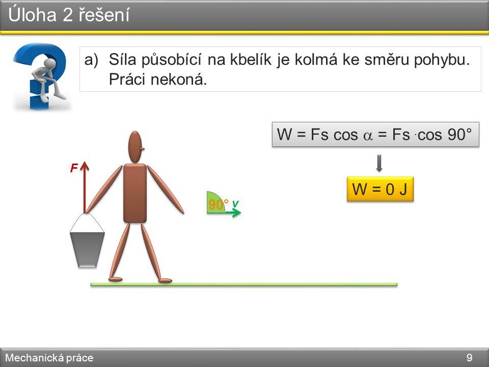 Úloha 2 - řešení Mechanická práce 10 Rozhodněte, ve kterých případech člověk koná mechanickou práci: a) jde a drží v určité výšce kbelík s vodou, b) zvedá cihlu ze země, c) sedí na židli, d) vstává ze židle, e) stojí na prostřední příčce žebříku?