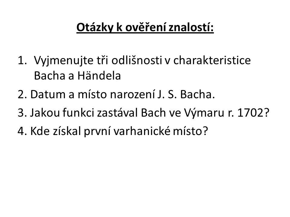 Otázky k ověření znalostí: 1.Vyjmenujte tři odlišnosti v charakteristice Bacha a Händela 2.