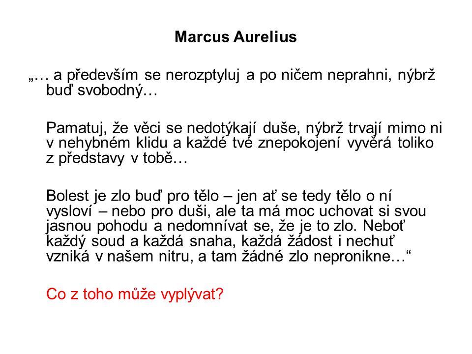 """Marcus Aurelius """"… a především se nerozptyluj a po ničem neprahni, nýbrž buď svobodný… Pamatuj, že věci se nedotýkají duše, nýbrž trvají mimo ni v nehybném klidu a každé tvé znepokojení vyvěrá toliko z představy v tobě… Bolest je zlo buď pro tělo – jen ať se tedy tělo o ní vysloví – nebo pro duši, ale ta má moc uchovat si svou jasnou pohodu a nedomnívat se, že je to zlo."""