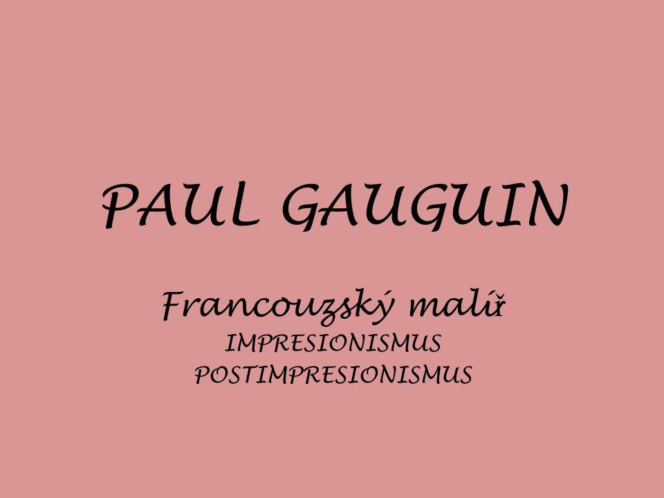 PAUL GAUGUIN Francouzský malí ř IMPRESIONISMUS POSTIMPRESIONISMUS