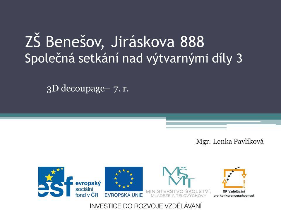 ZŠ Benešov, Jiráskova 888 Společná setkání nad výtvarnými díly 3 3D decoupage– 7. r. Mgr. Lenka Pavlíková