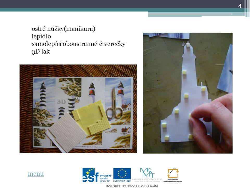 15 zdroje informací: http://www.decoupageshop.cz/cz-clanek-34.html http://www.ceske-tradice.cz/katalog/zbozi/tvoreni/decoupage/decoupage- papiry/3d-papiry-a4/produkt/3d-papir-a4--rozbourene-more http://tvorilka.com/2009/08/16/postup-majaky-3d-decoupage/ vlastní tvorba menu