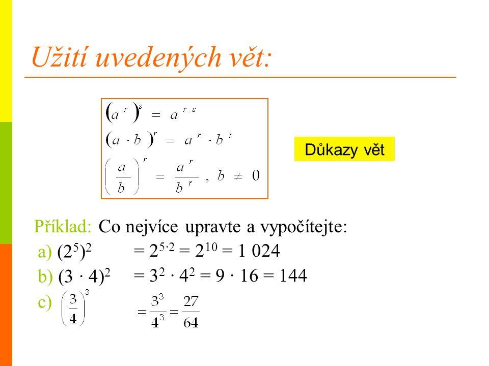 Užití uvedených vět: a) (2 5 ) 2 b) (3 · 4) 2 c) Důkazy vět Příklad: Co nejvíce upravte a vypočítejte: = 2 5·2 = 2 10 = 1 024 = 3 2 · 4 2 = 9 · 16 = 1
