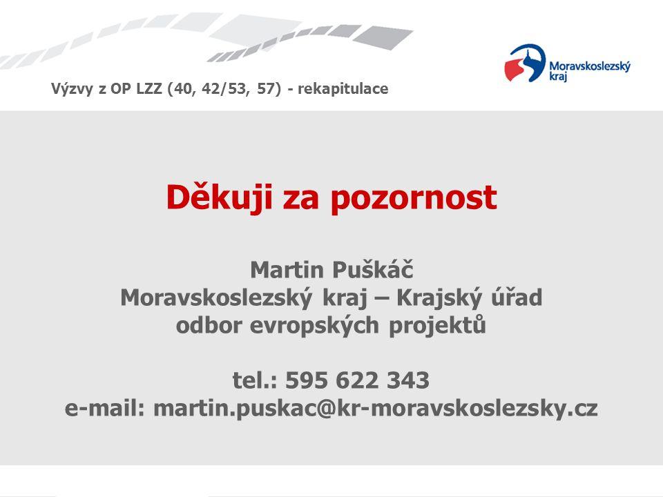 Výzvy z OP LZZ (40, 42/53, 57) - rekapitulace Děkuji za pozornost Martin Puškáč Moravskoslezský kraj – Krajský úřad odbor evropských projektů tel.: 595 622 343 e-mail: martin.puskac@kr-moravskoslezsky.cz