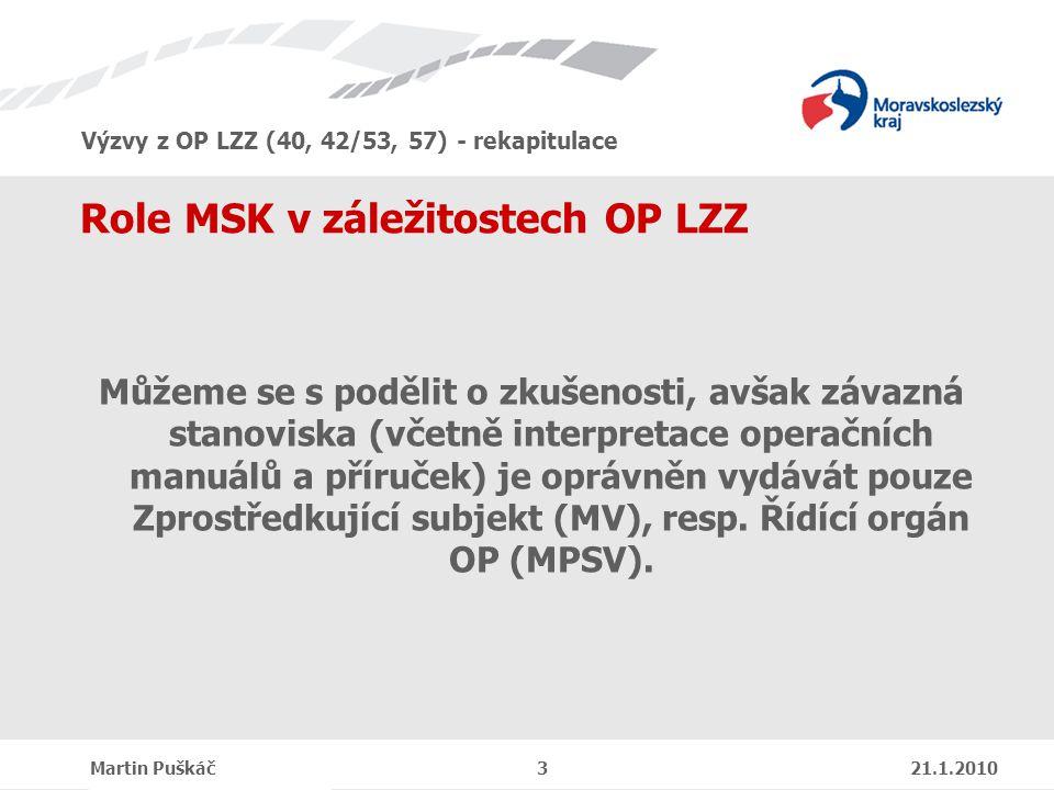 Výzvy z OP LZZ (40, 42/53, 57) - rekapitulace Martin Puškáč 3 21.1.2010 Role MSK v záležitostech OP LZZ Můžeme se s podělit o zkušenosti, avšak závazná stanoviska (včetně interpretace operačních manuálů a příruček) je oprávněn vydávát pouze Zprostředkující subjekt (MV), resp.
