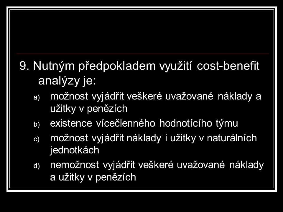 9. Nutným předpokladem využití cost-benefit analýzy je: a) možnost vyjádřit veškeré uvažované náklady a užitky v penězích b) existence vícečlenného ho