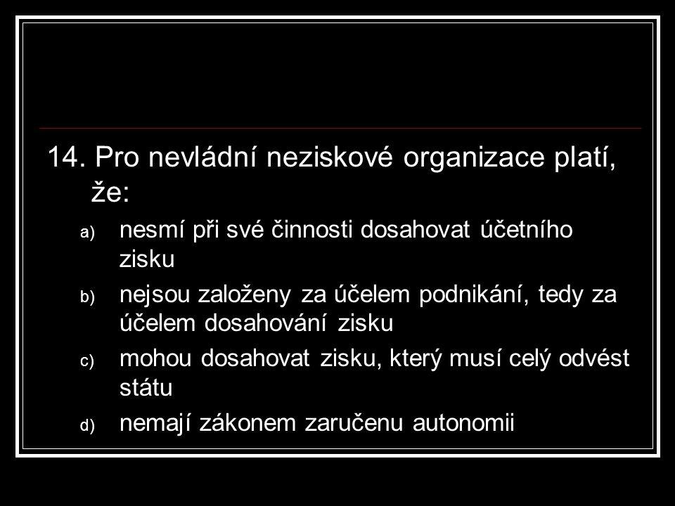 14. Pro nevládní neziskové organizace platí, že: a) nesmí při své činnosti dosahovat účetního zisku b) nejsou založeny za účelem podnikání, tedy za úč