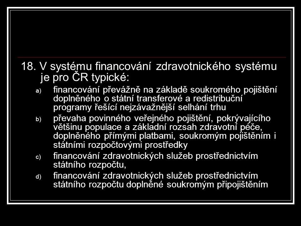 18. V systému financování zdravotnického systému je pro ČR typické: a) financování převážně na základě soukromého pojištění doplněného o státní transf