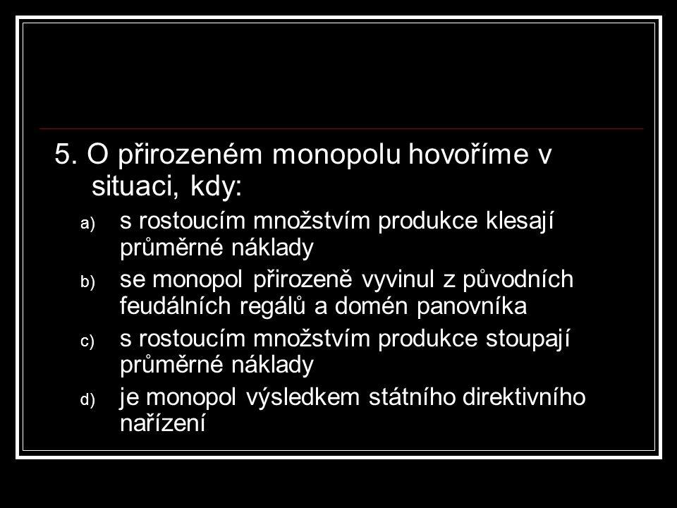 5. O přirozeném monopolu hovoříme v situaci, kdy: a) s rostoucím množstvím produkce klesají průměrné náklady b) se monopol přirozeně vyvinul z původní