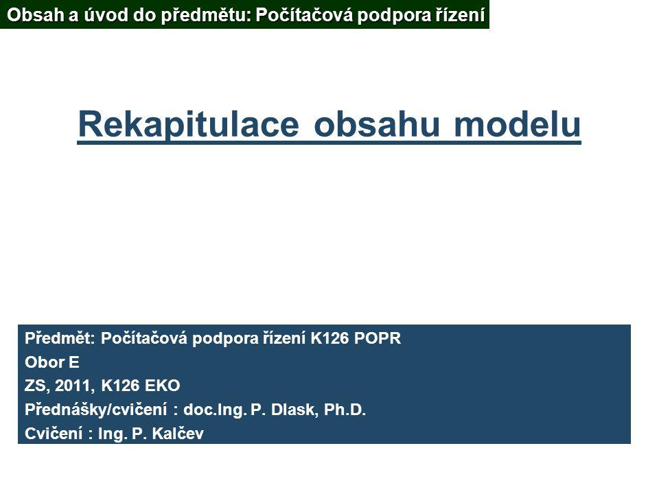 Rekapitulace obsahu modelu Předmět: Počítačová podpora řízení K126 POPR Obor E ZS, 2011, K126 EKO Přednášky/cvičení : doc.Ing.