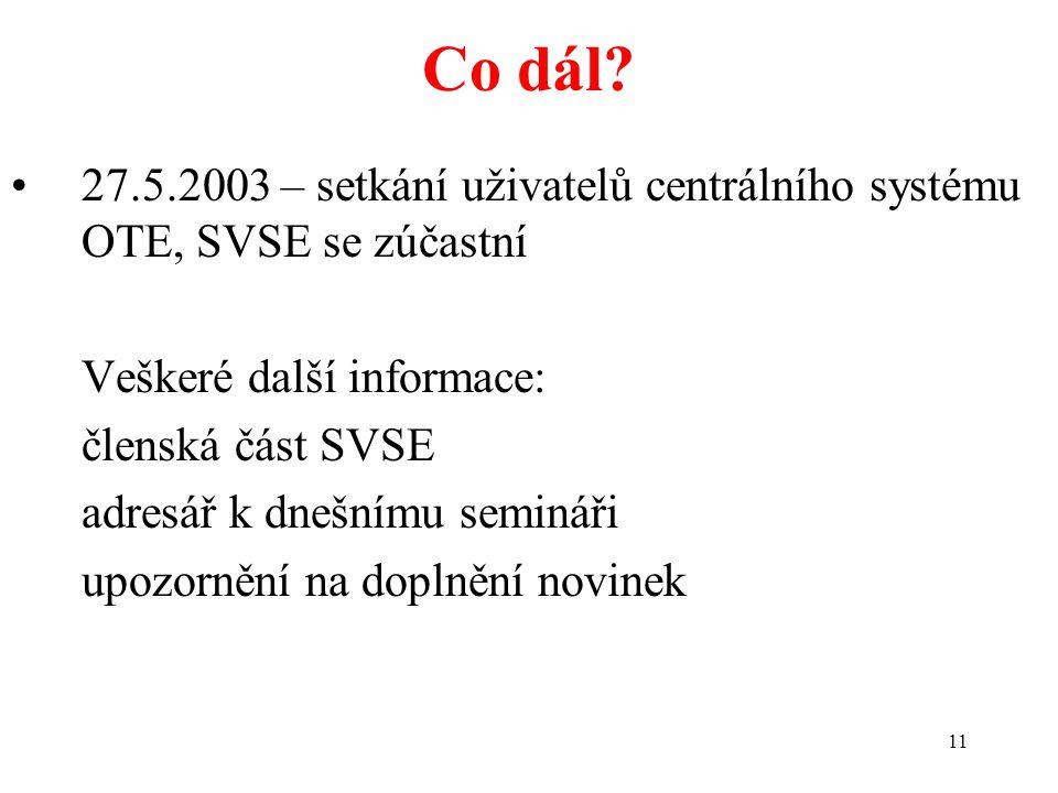 11 Co dál? 27.5.2003 – setkání uživatelů centrálního systému OTE, SVSE se zúčastní Veškeré další informace: členská část SVSE adresář k dnešnímu semin