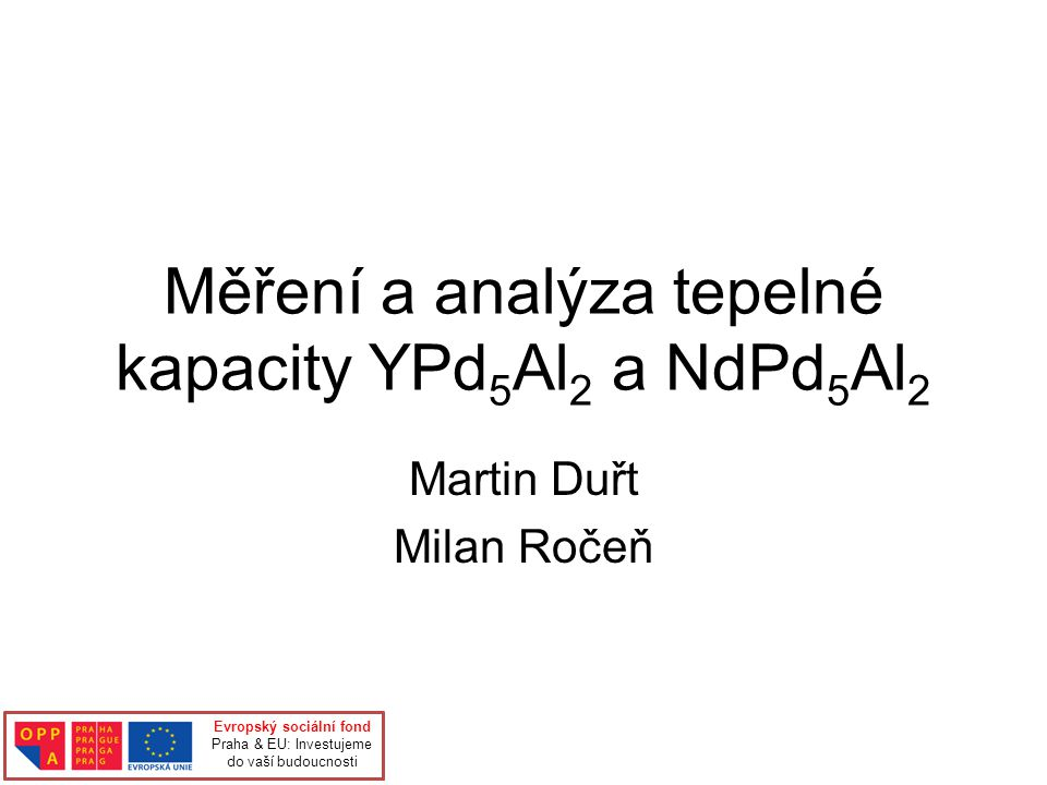 Měření a analýza tepelné kapacity YPd 5 Al 2 a NdPd 5 Al 2 Martin Duřt Milan Ročeň Evropský sociální fond Praha & EU: Investujeme do vaší budoucnosti