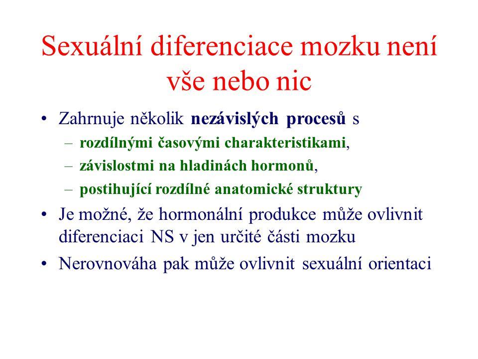 Sexuální diferenciace mozku není vše nebo nic Zahrnuje několik nezávislých procesů s –rozdílnými časovými charakteristikami, –závislostmi na hladinách hormonů, –postihující rozdílné anatomické struktury Je možné, že hormonální produkce může ovlivnit diferenciaci NS v jen určité části mozku Nerovnováha pak může ovlivnit sexuální orientaci