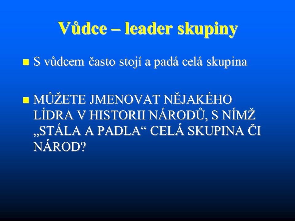 """Vůdce – leader skupiny S vůdcem často stojí a padá celá skupina S vůdcem často stojí a padá celá skupina MŮŽETE JMENOVAT NĚJAKÉHO LÍDRA V HISTORII NÁRODŮ, S NÍMŽ """"STÁLA A PADLA CELÁ SKUPINA ČI NÁROD."""
