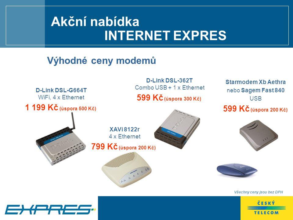 Všechny ceny jsou bez DPH Výhodné ceny modemů Starmodem Xb Aethra nebo Sagem Fast 840 USB 599 Kč (úspora 200 Kč) D-Link DSL-G664T WiFi, 4 x Ethernet 1 199 Kč (úspora 500 Kč) D-Link DSL-362T Combo USB + 1 x Ethernet 599 Kč (úspora 300 Kč) XAVi 8122r 4 x Ethernet 799 Kč (úspora 200 Kč) Akční nabídka INTERNET EXPRES