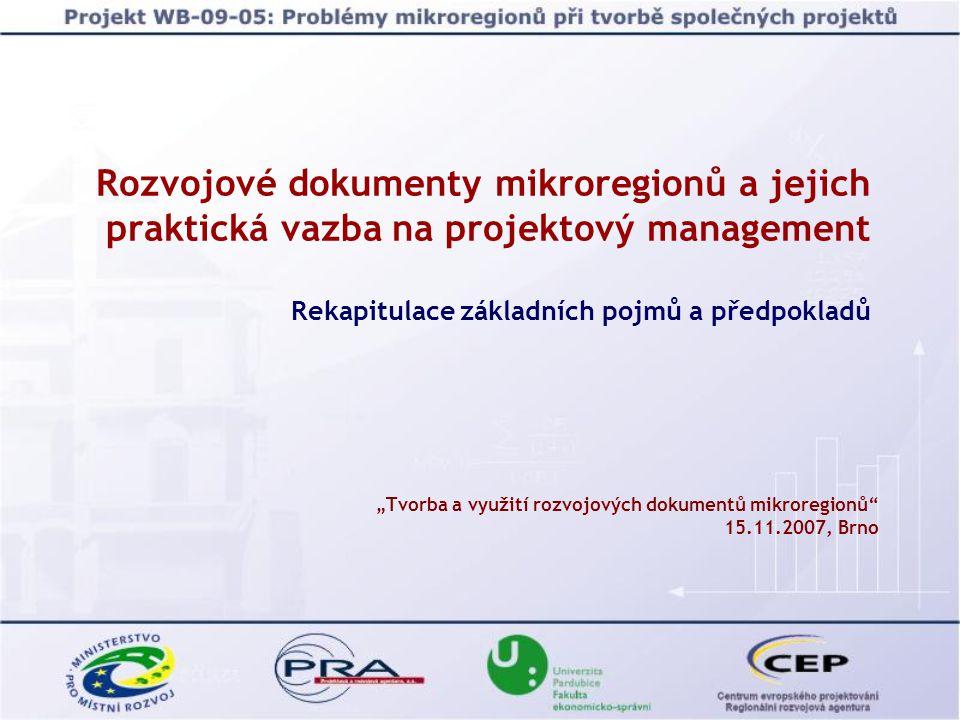 """Rozvojové dokumenty mikroregionů a jejich praktická vazba na projektový management Rekapitulace základních pojmů a předpokladů """"Tvorba a využití rozvojových dokumentů mikroregionů 15.11.2007, Brno"""
