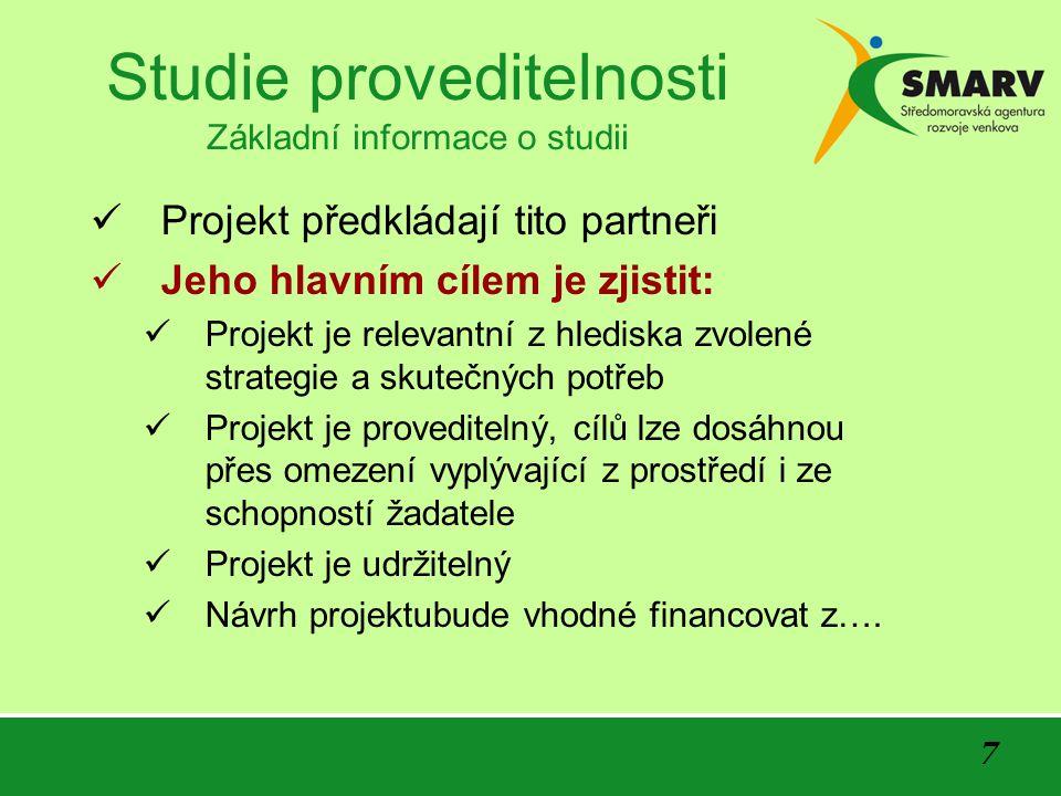 7 Studie proveditelnosti Základní informace o studii Projekt předkládají tito partneři Jeho hlavním cílem je zjistit: Projekt je relevantní z hlediska zvolené strategie a skutečných potřeb Projekt je proveditelný, cílů lze dosáhnou přes omezení vyplývající z prostředí i ze schopností žadatele Projekt je udržitelný Návrh projektubude vhodné financovat z….