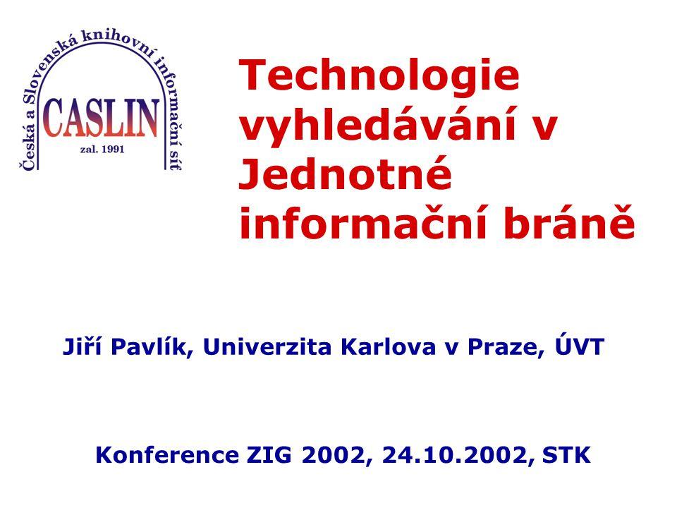 Technologie vyhledávání v Jednotné informační bráně Jiří Pavlík, Univerzita Karlova v Praze, ÚVT Konference ZIG 2002, 24.10.2002, STK