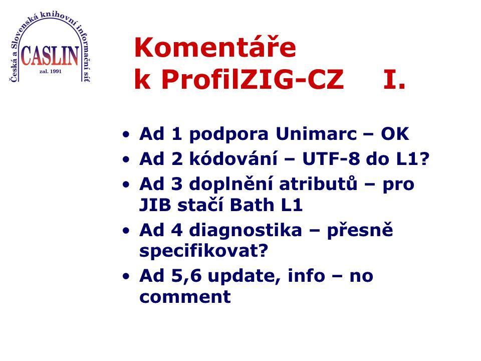 Komentáře k ProfilZIG-CZ I. Ad 1 podpora Unimarc – OK Ad 2 kódování – UTF-8 do L1.