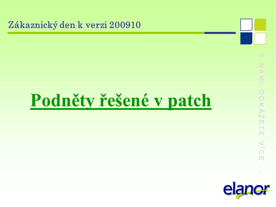 S NÁMI DOKÁŽETE VÍCE... Zákaznický den k verzi 200910 Podněty řešené v patch