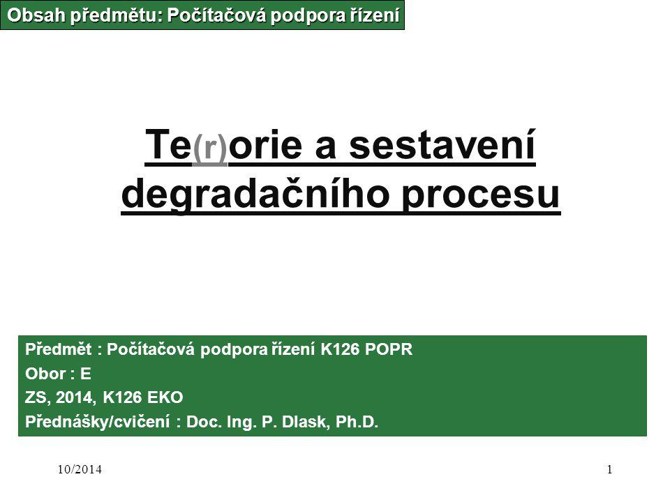 10/20141 Te (r) orie a sestavení degradačního procesu Obsah předmětu: Počítačová podpora řízení Předmět : Počítačová podpora řízení K126 POPR Obor : E ZS, 2014, K126 EKO Přednášky/cvičení : Doc.