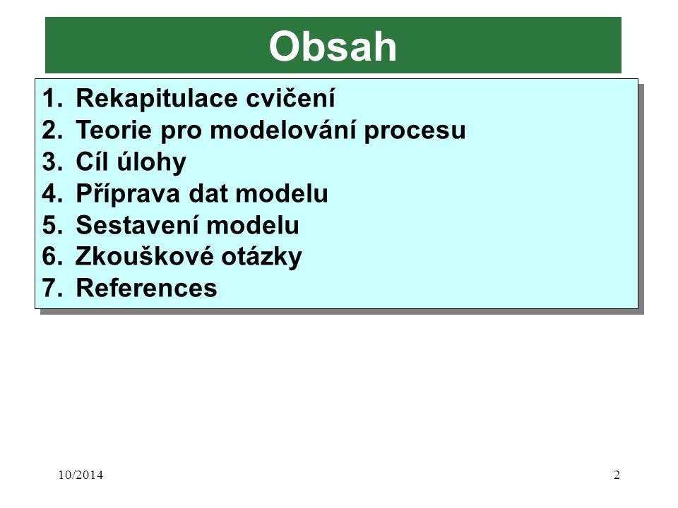 10/20142 Obsah 1.Rekapitulace cvičení 2.Teorie pro modelování procesu 3.Cíl úlohy 4.Příprava dat modelu 5.Sestavení modelu 6.Zkouškové otázky 7.Refere