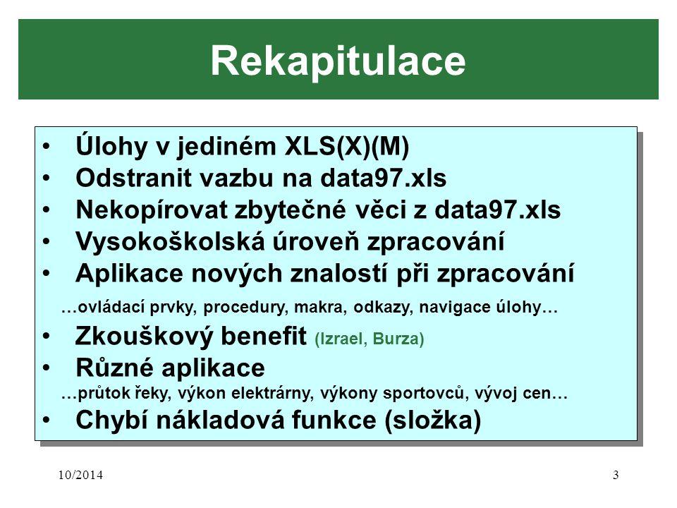 10/20143 Rekapitulace Úlohy v jediném XLS(X)(M) Odstranit vazbu na data97.xls Nekopírovat zbytečné věci z data97.xls Vysokoškolská úroveň zpracování Aplikace nových znalostí při zpracování …ovládací prvky, procedury, makra, odkazy, navigace úlohy… Zkouškový benefit (Izrael, Burza) Různé aplikace …průtok řeky, výkon elektrárny, výkony sportovců, vývoj cen… Chybí nákladová funkce (složka) Úlohy v jediném XLS(X)(M) Odstranit vazbu na data97.xls Nekopírovat zbytečné věci z data97.xls Vysokoškolská úroveň zpracování Aplikace nových znalostí při zpracování …ovládací prvky, procedury, makra, odkazy, navigace úlohy… Zkouškový benefit (Izrael, Burza) Různé aplikace …průtok řeky, výkon elektrárny, výkony sportovců, vývoj cen… Chybí nákladová funkce (složka)