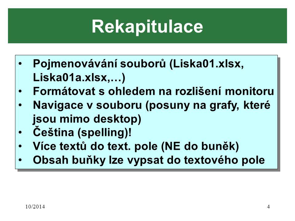 10/20144 Rekapitulace Pojmenovávání souborů (Liska01.xlsx, Liska01a.xlsx,…) Formátovat s ohledem na rozlišení monitoru Navigace v souboru (posuny na grafy, které jsou mimo desktop) Čeština (spelling).
