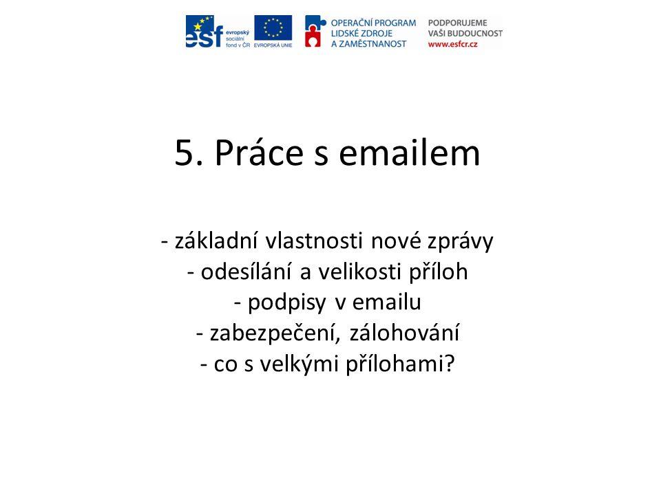 5. Práce s emailem - základní vlastnosti nové zprávy - odesílání a velikosti příloh - podpisy v emailu - zabezpečení, zálohování - co s velkými příloh