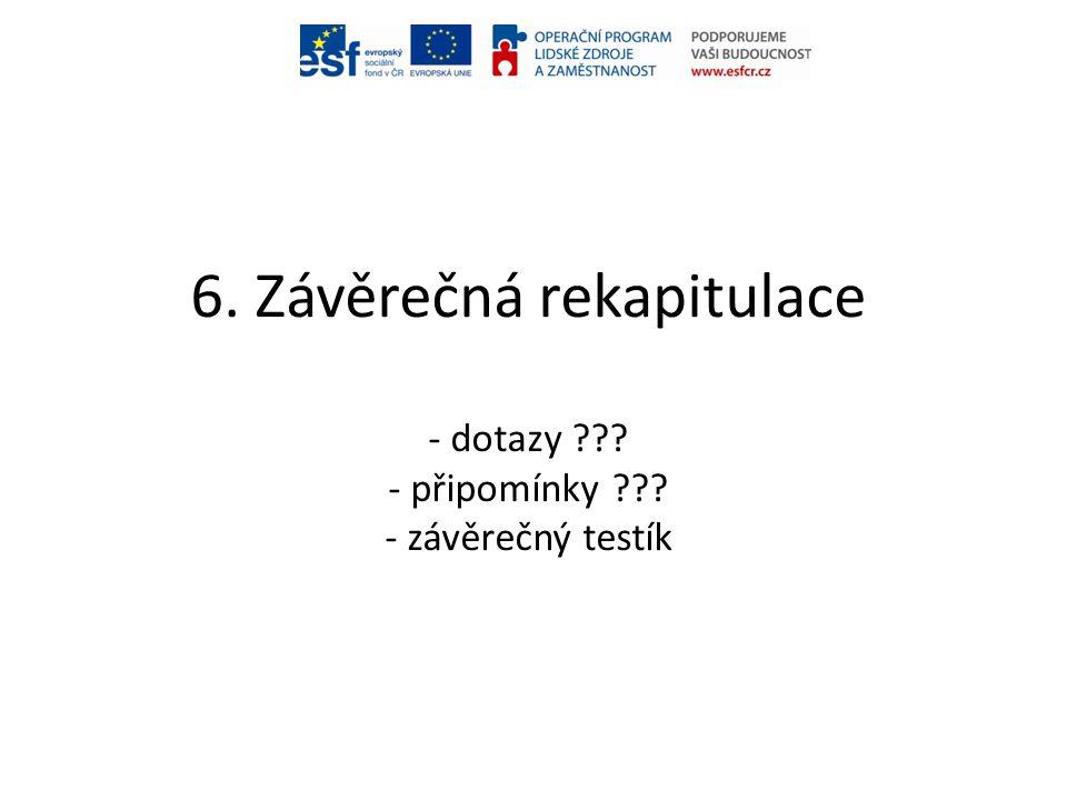 6. Závěrečná rekapitulace - dotazy - připomínky - závěrečný testík
