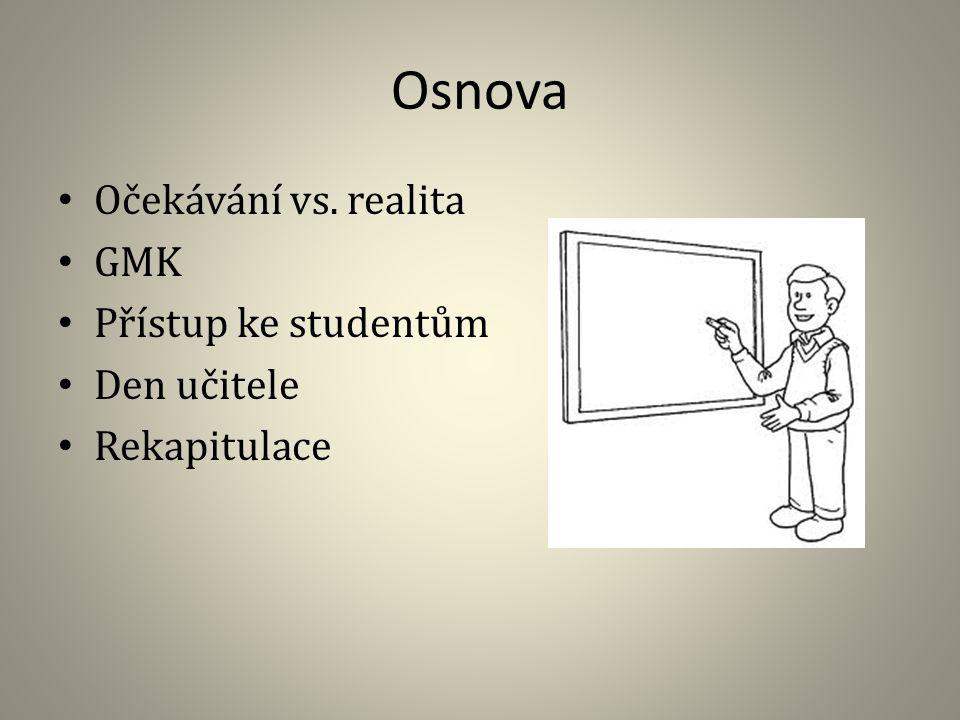 Osnova Očekávání vs. realita GMK Přístup ke studentům Den učitele Rekapitulace