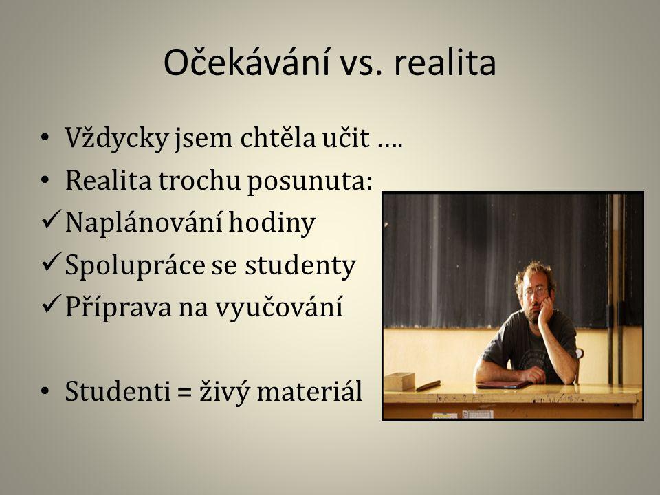Očekávání vs. realita Vždycky jsem chtěla učit …. Realita trochu posunuta: Naplánování hodiny Spolupráce se studenty Příprava na vyučování Studenti =