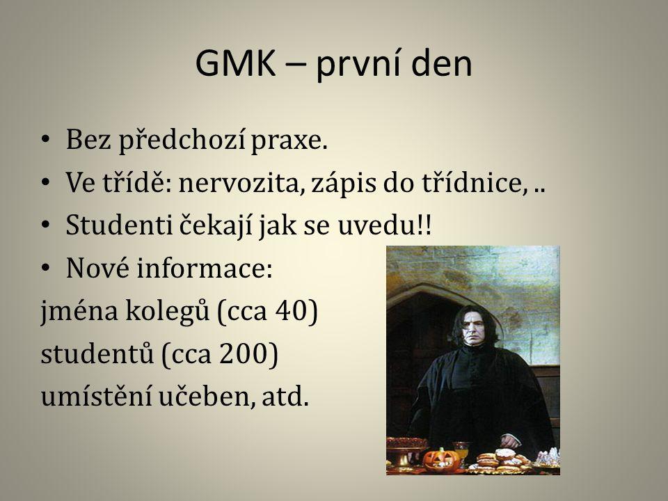GMK – první den Bez předchozí praxe. Ve třídě: nervozita, zápis do třídnice,.. Studenti čekají jak se uvedu!! Nové informace: jména kolegů (cca 40) st