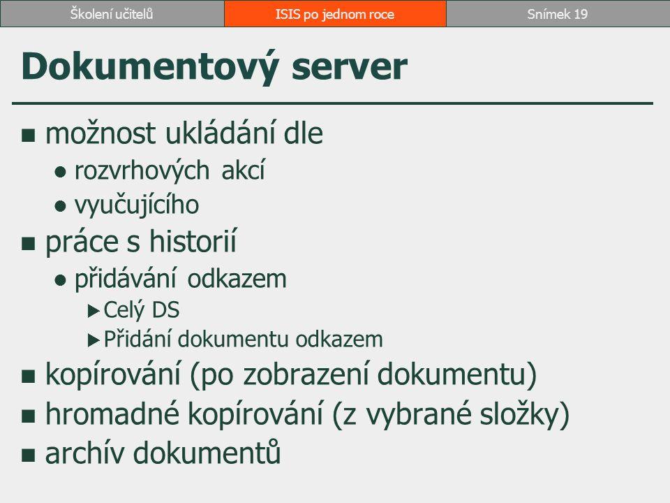 Dokumentový server možnost ukládání dle rozvrhových akcí vyučujícího práce s historií přidávání odkazem  Celý DS  Přidání dokumentu odkazem kopírování (po zobrazení dokumentu) hromadné kopírování (z vybrané složky) archív dokumentů ISIS po jednom roceSnímek 19Školení učitelů