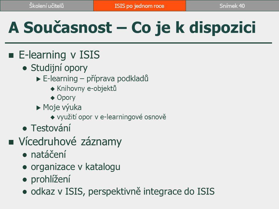 ISIS po jednom roceSnímek 40Školení učitelů A Současnost – Co je k dispozici E-learning v ISIS Studijní opory  E-learning – příprava podkladů  Knihovny e-objektů  Opory  Moje výuka  využití opor v e-learningové osnově Testování Vícedruhové záznamy natáčení organizace v katalogu prohlížení odkaz v ISIS, perspektivně integrace do ISIS