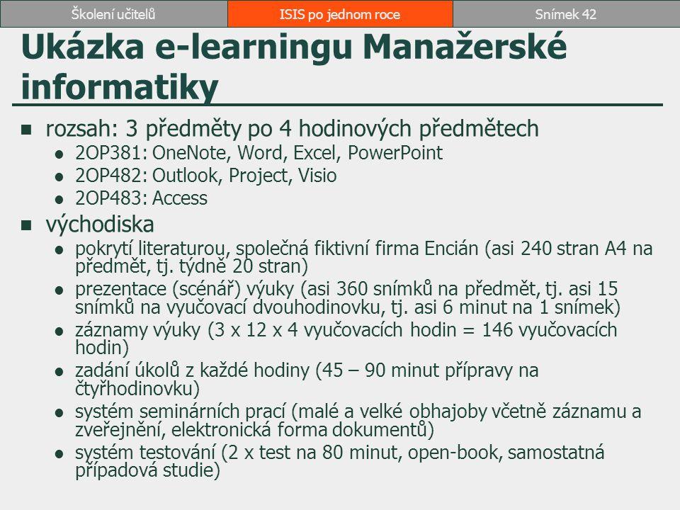 ISIS po jednom roceSnímek 42Školení učitelů Ukázka e-learningu Manažerské informatiky rozsah: 3 předměty po 4 hodinových předmětech 2OP381: OneNote, Word, Excel, PowerPoint 2OP482: Outlook, Project, Visio 2OP483: Access východiska pokrytí literaturou, společná fiktivní firma Encián (asi 240 stran A4 na předmět, tj.