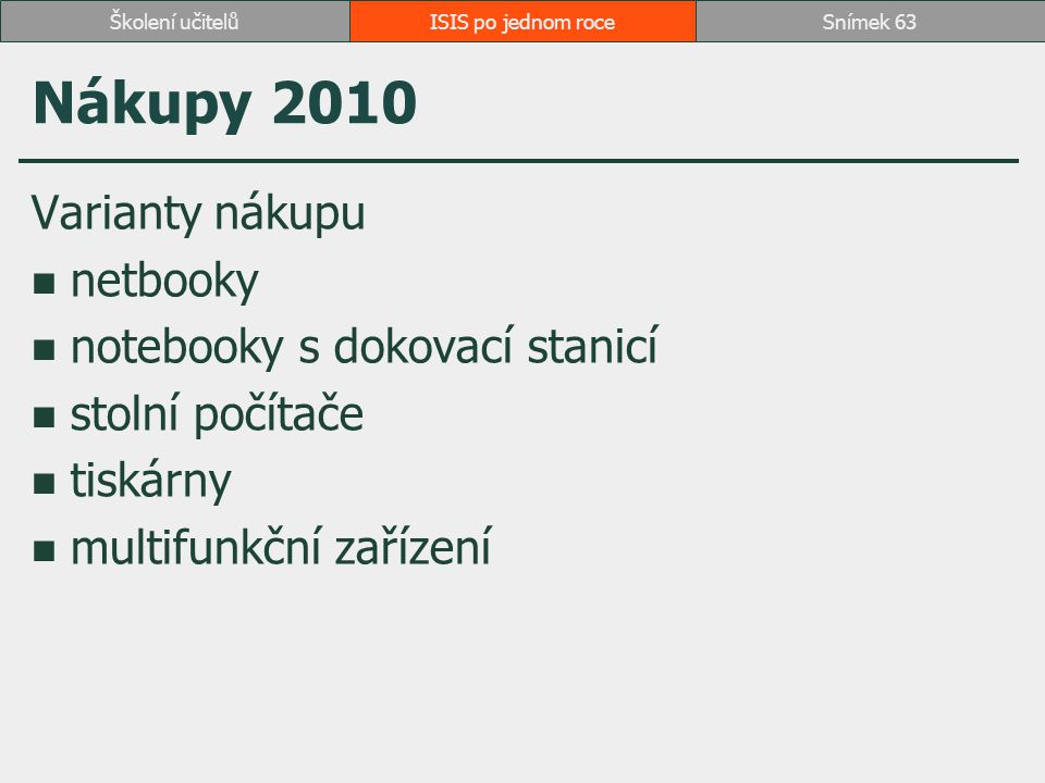 ISIS po jednom roceSnímek 63Školení učitelů Nákupy 2010 Varianty nákupu netbooky notebooky s dokovací stanicí stolní počítače tiskárny multifunkční za