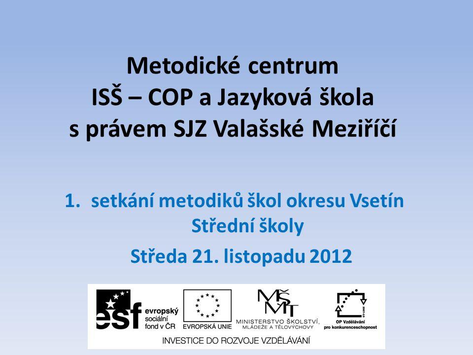 Metodické centrum ISŠ – COP a Jazyková škola s právem SJZ Valašské Meziříčí 1.setkání metodiků škol okresu Vsetín Střední školy Středa 21.