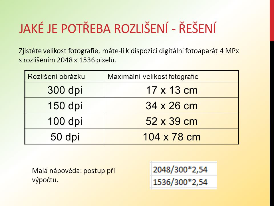 JAKÉ JE POTŘEBA ROZLIŠENÍ - ŘEŠENÍ Rozlišení obrázkuMaximální velikost fotografie 300 dpi17 x 13 cm 150 dpi34 x 26 cm 100 dpi52 x 39 cm 50 dpi104 x 78