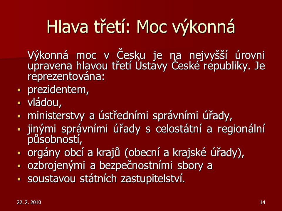 22. 2. 201014 Hlava třetí: Moc výkonná Výkonná moc v Česku je na nejvyšší úrovni upravena hlavou třetí Ústavy České republiky. Je reprezentována: Výko