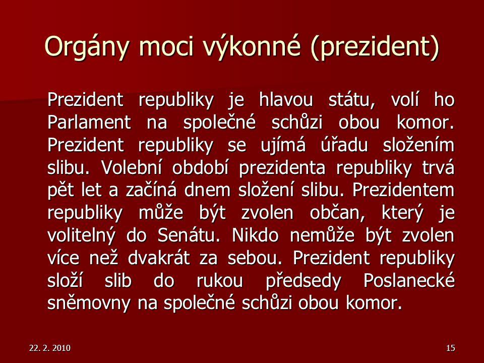 22. 2. 201015 Orgány moci výkonné (prezident) Prezident republiky je hlavou státu, volí ho Parlament na společné schůzi obou komor. Prezident republik