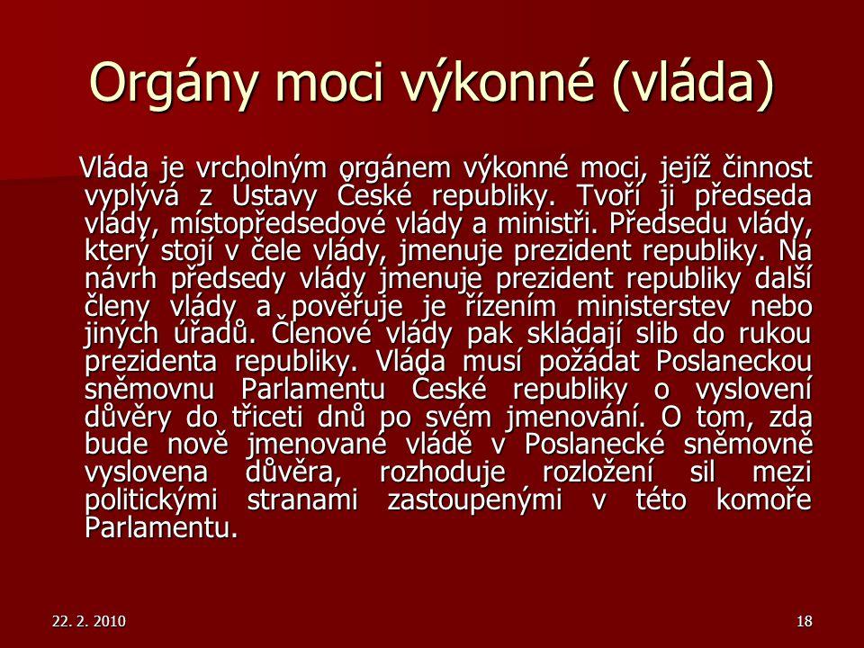 22. 2. 201018 Orgány moci výkonné (vláda) Vláda je vrcholným orgánem výkonné moci, jejíž činnost vyplývá z Ústavy České republiky. Tvoří ji předseda v