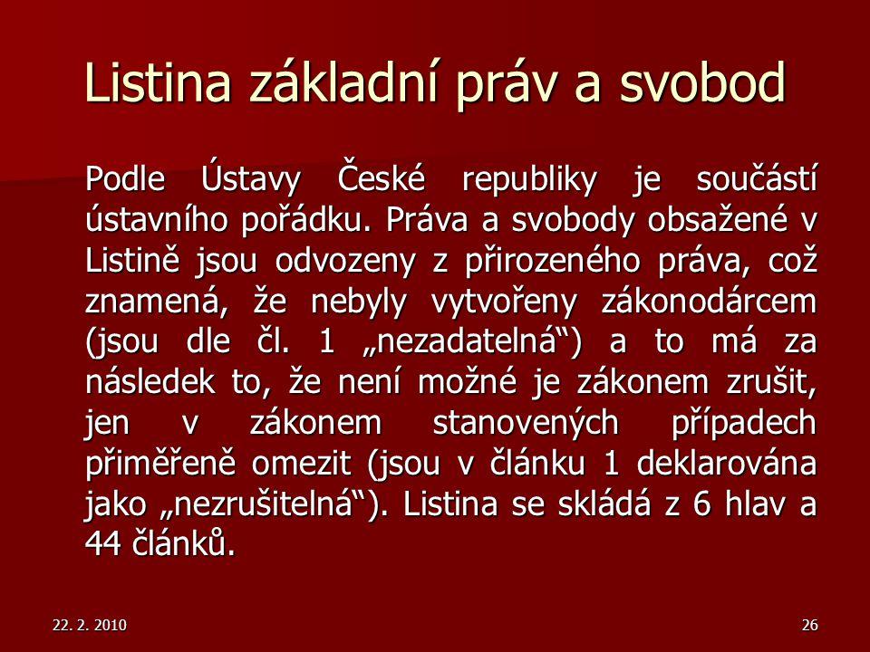 22. 2. 201026 Listina základní práv a svobod Podle Ústavy České republiky je součástí ústavního pořádku. Práva a svobody obsažené v Listině jsou odvoz