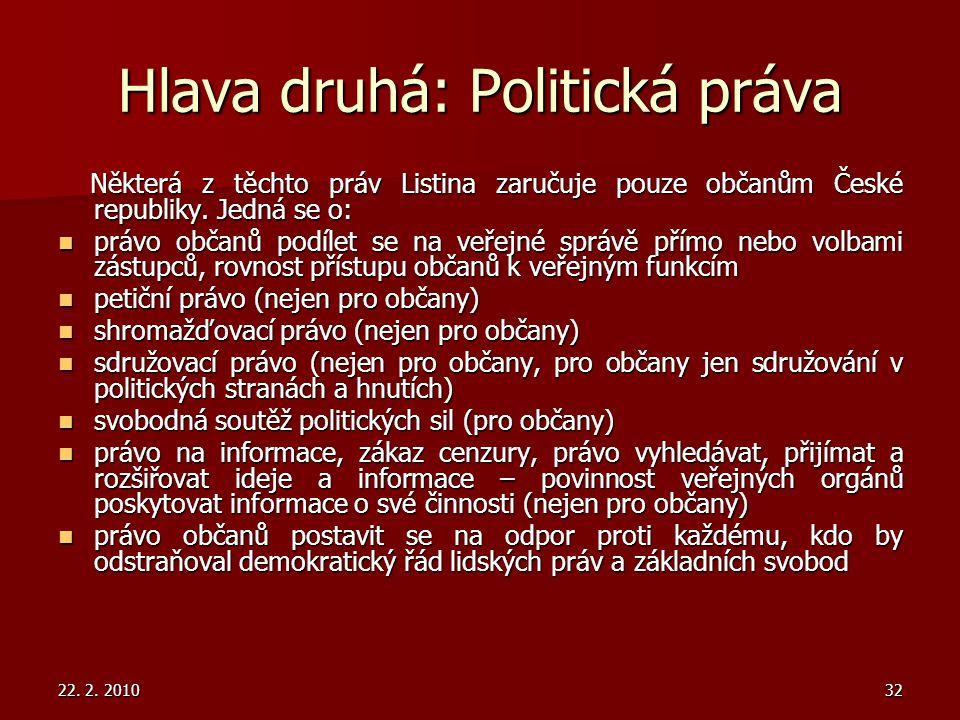 22. 2. 201032 Hlava druhá: Politická práva Některá z těchto práv Listina zaručuje pouze občanům České republiky. Jedná se o: Některá z těchto práv Lis